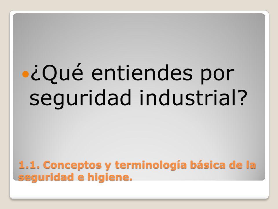 1.1. Conceptos y terminología básica de la seguridad e higiene. ¿Qué entiendes por seguridad industrial?