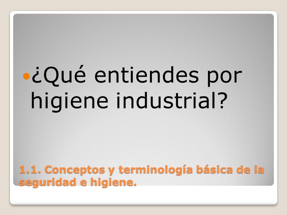 1.1. Conceptos y terminología básica de la seguridad e higiene. ¿Qué entiendes por higiene industrial?