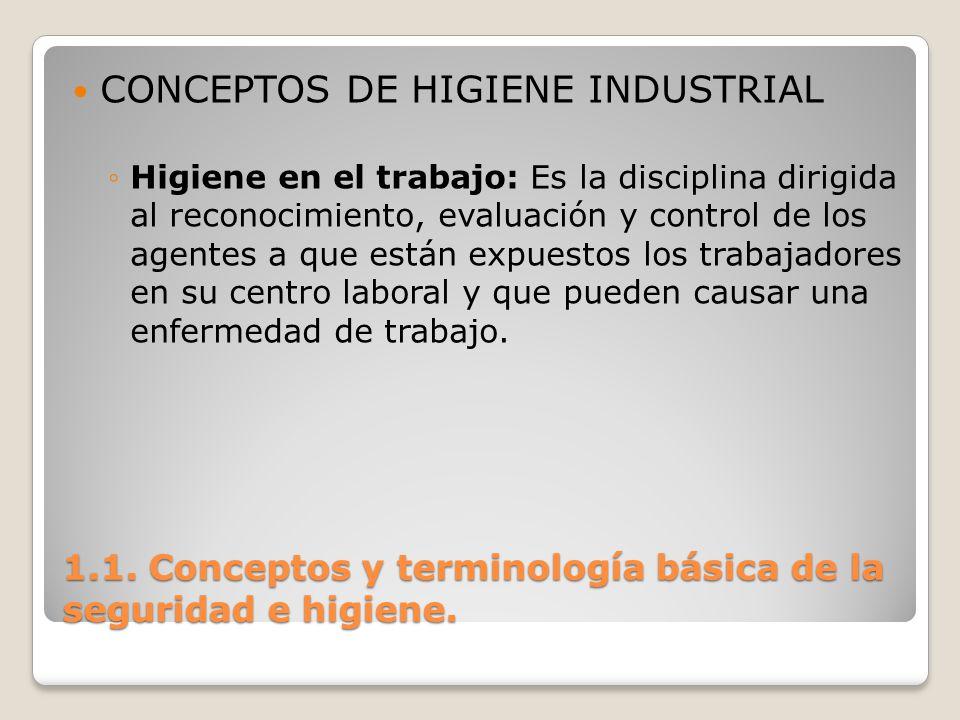 1.1. Conceptos y terminología básica de la seguridad e higiene. CONCEPTOS DE HIGIENE INDUSTRIAL Higiene en el trabajo: Es la disciplina dirigida al re