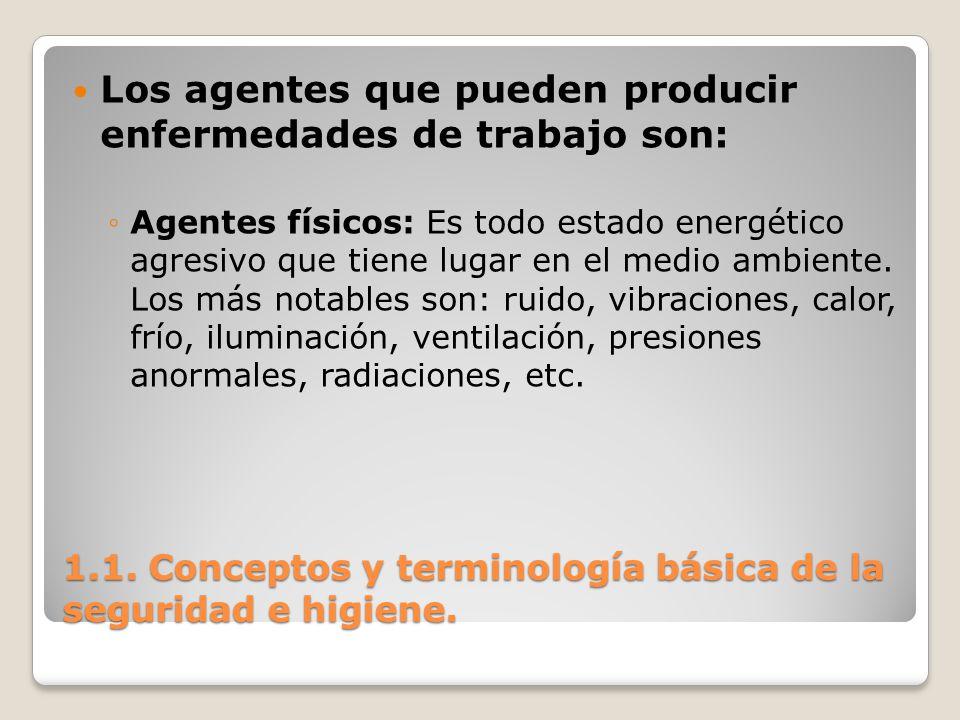 1.1. Conceptos y terminología básica de la seguridad e higiene. Los agentes que pueden producir enfermedades de trabajo son: Agentes físicos: Es todo