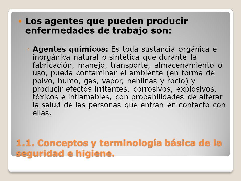 1.1. Conceptos y terminología básica de la seguridad e higiene. Los agentes que pueden producir enfermedades de trabajo son: Agentes químicos: Es toda