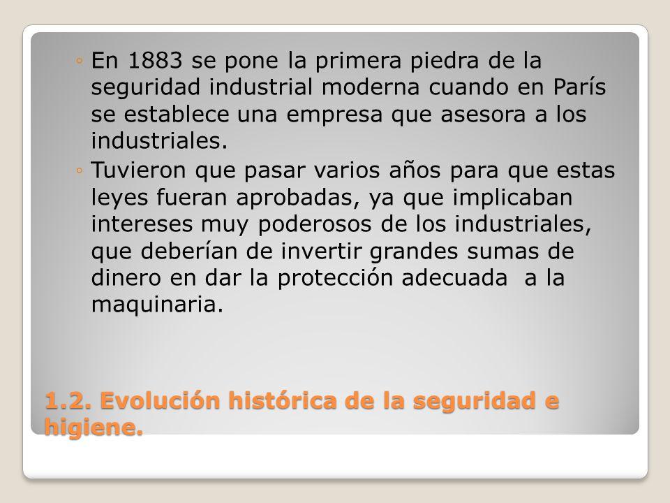 1.2. Evolución histórica de la seguridad e higiene. En 1883 se pone la primera piedra de la seguridad industrial moderna cuando en París se establece