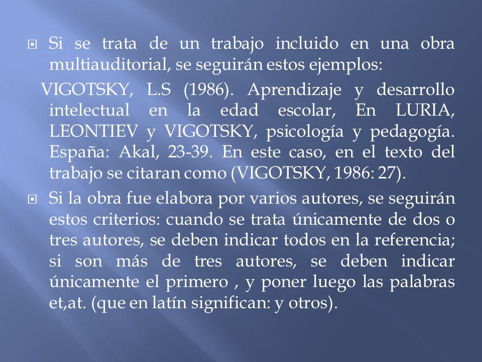 Si se trata de un trabajo incluido en una obra multiauditorial, se seguirán estos ejemplos: VIGOTSKY, L.S (1986). Aprendizaje y desarrollo intelectual