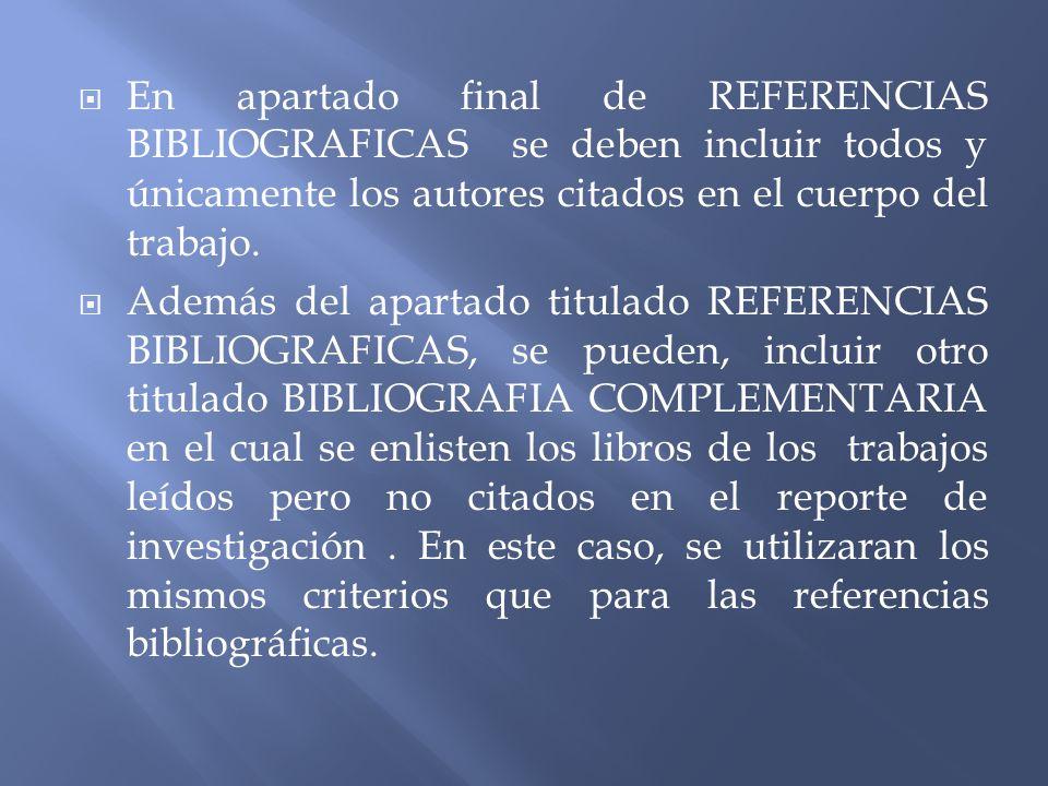 En apartado final de REFERENCIAS BIBLIOGRAFICAS se deben incluir todos y únicamente los autores citados en el cuerpo del trabajo. Además del apartado