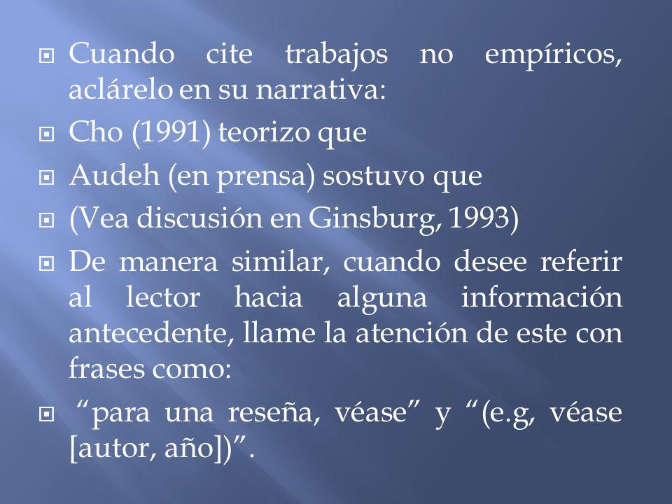 Cuando cite trabajos no empíricos, aclárelo en su narrativa: Cho (1991) teorizo que Audeh (en prensa) sostuvo que (Vea discusión en Ginsburg, 1993) De