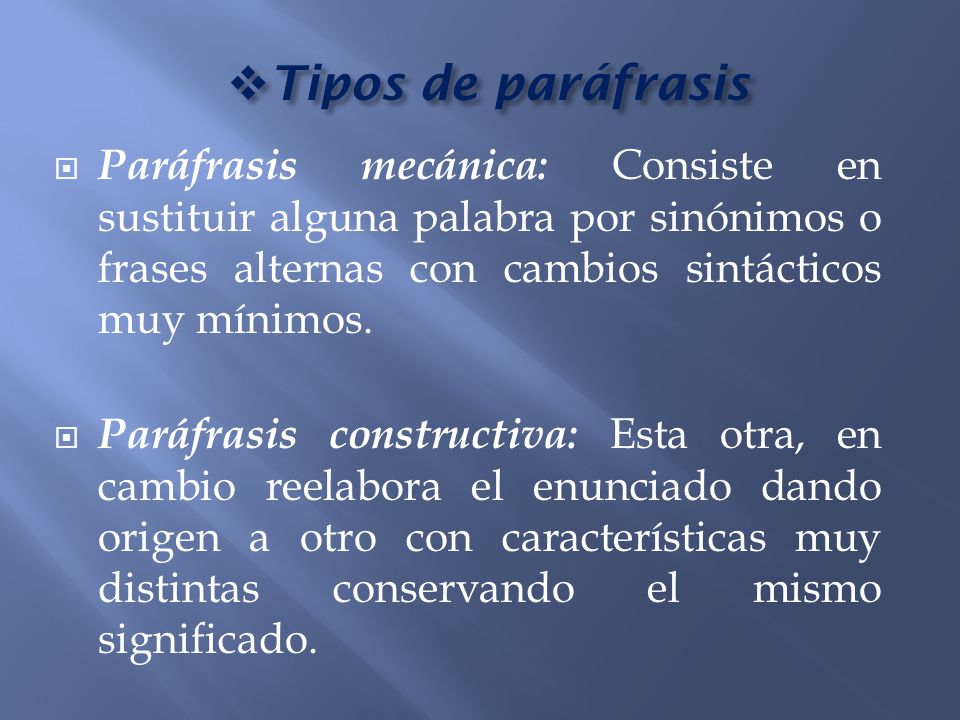 Tipos de paráfrasis Tipos de paráfrasis Paráfrasis mecánica: Consiste en sustituir alguna palabra por sinónimos o frases alternas con cambios sintácti