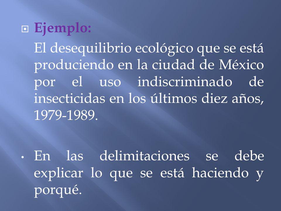 Ejemplo: El desequilibrio ecológico que se está produciendo en la ciudad de México por el uso indiscriminado de insecticidas en los últimos diez años,