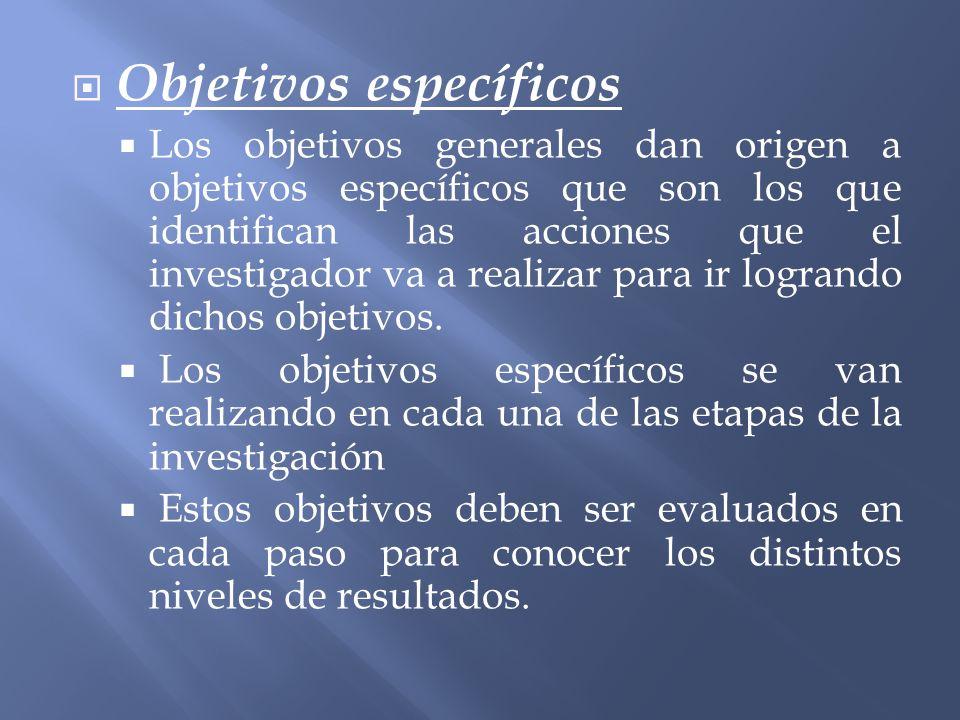 Objetivos específicos Los objetivos generales dan origen a objetivos específicos que son los que identifican las acciones que el investigador va a rea