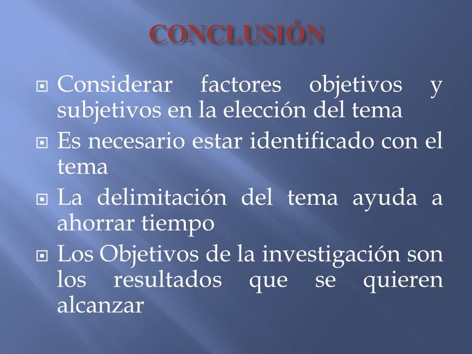 CONCLUSIÓN Considerar factores objetivos y subjetivos en la elección del tema Es necesario estar identificado con el tema La delimitación del tema ayu