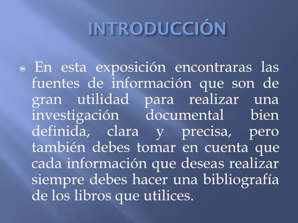 INTRODUCCIÓN En esta exposición encontraras las fuentes de información que son de gran utilidad para realizar una investigación documental bien defini