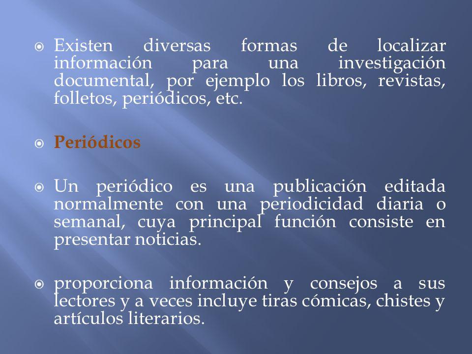 Existen diversas formas de localizar información para una investigación documental, por ejemplo los libros, revistas, folletos, periódicos, etc. Perió