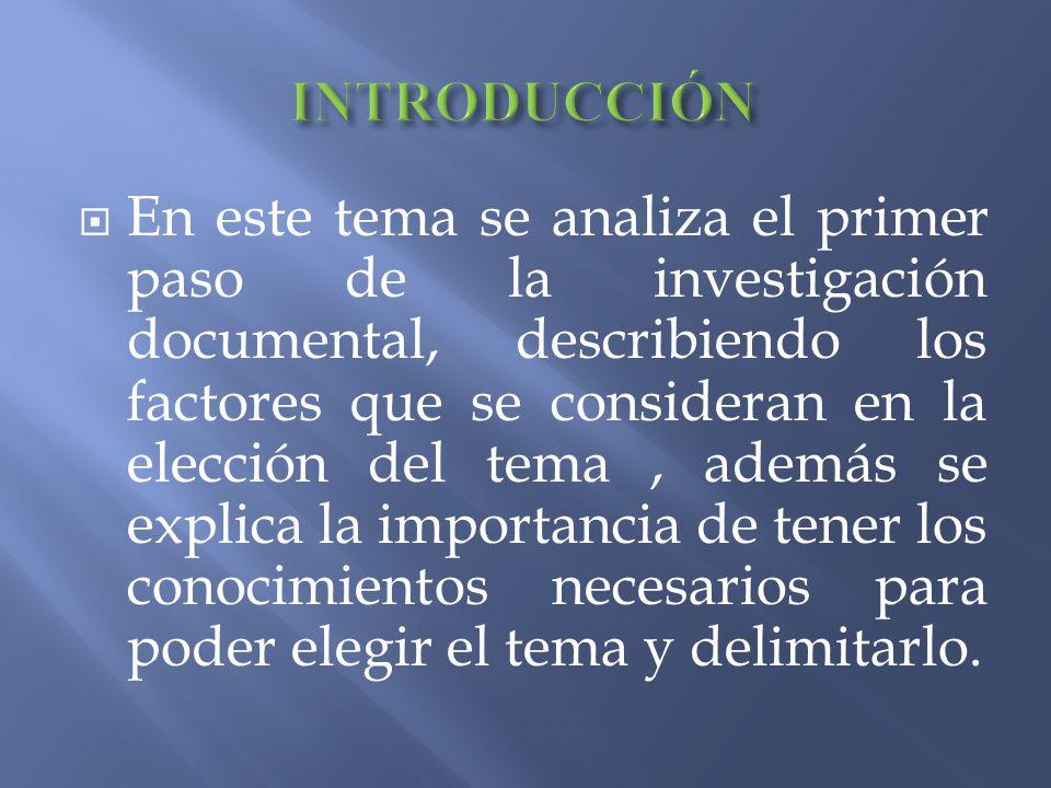En este tema se analiza el primer paso de la investigación documental, describiendo los factores que se consideran en la elección del tema, además se