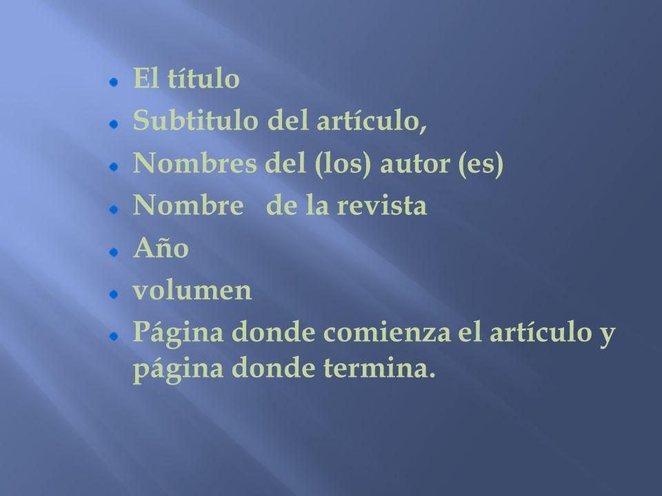 El título Subtitulo del artículo, Nombres del (los) autor (es) Nombre de la revista Año volumen Página donde comienza el artículo y página donde termi