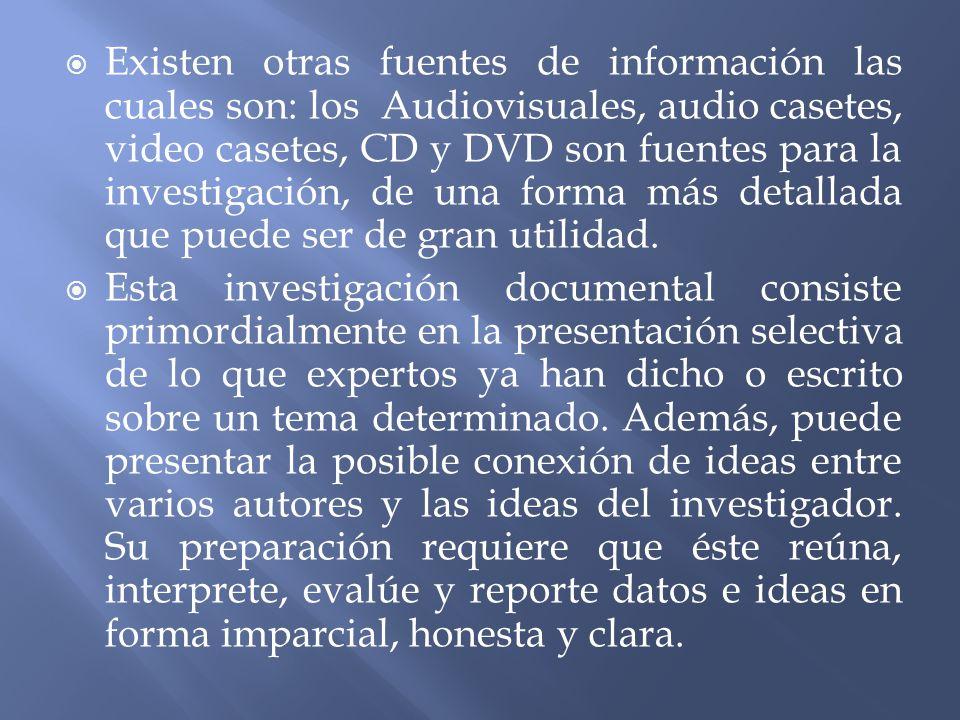Existen otras fuentes de información las cuales son: los Audiovisuales, audio casetes, video casetes, CD y DVD son fuentes para la investigación, de u