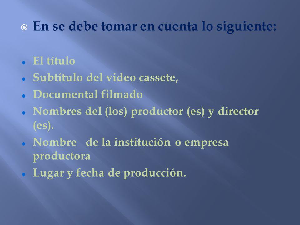 En se debe tomar en cuenta lo siguiente: El título Subtítulo del video cassete, Documental filmado Nombres del (los) productor (es) y director (es). N