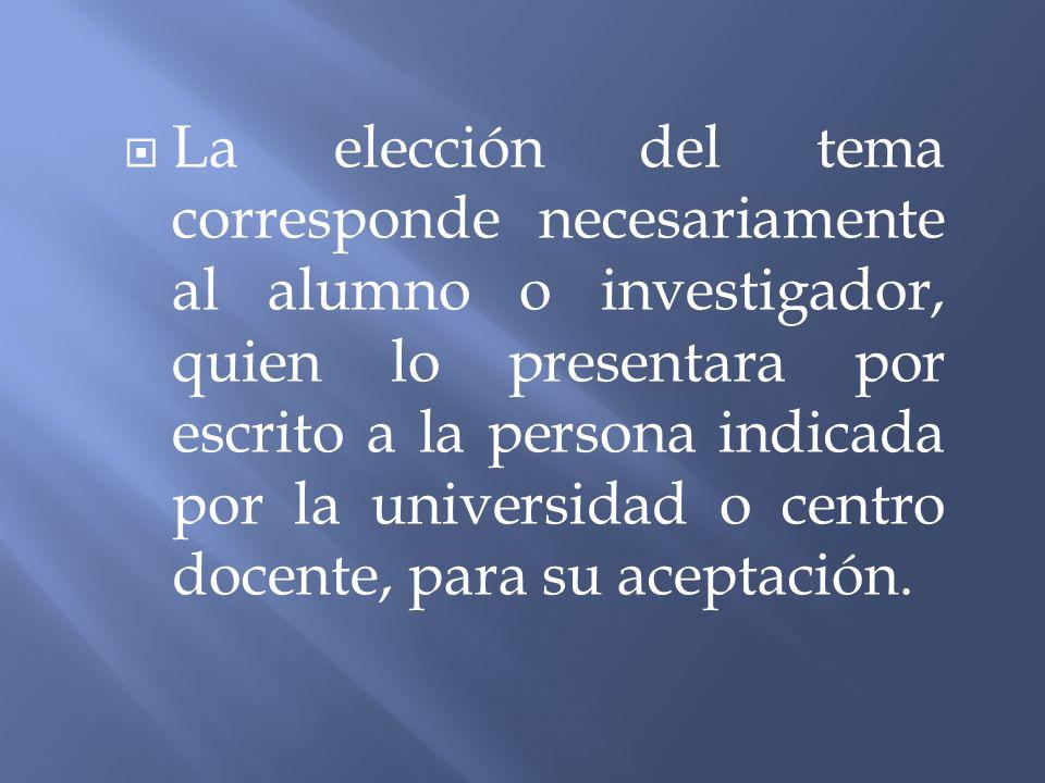 La elección del tema corresponde necesariamente al alumno o investigador, quien lo presentara por escrito a la persona indicada por la universidad o c