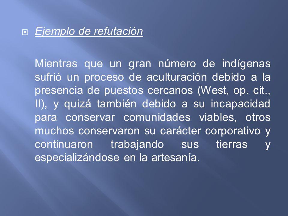 Ejemplo de refutación Mientras que un gran número de indígenas sufrió un proceso de aculturación debido a la presencia de puestos cercanos (West, op.