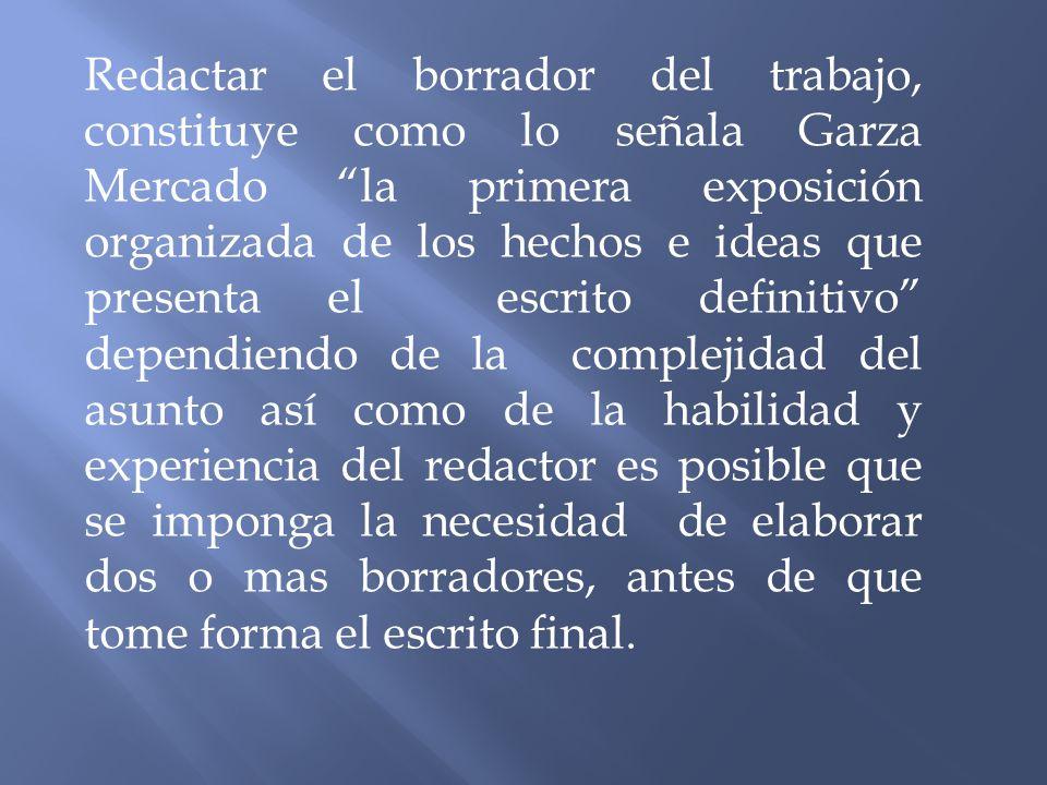 Redactar el borrador del trabajo, constituye como lo señala Garza Mercado la primera exposición organizada de los hechos e ideas que presenta el escri