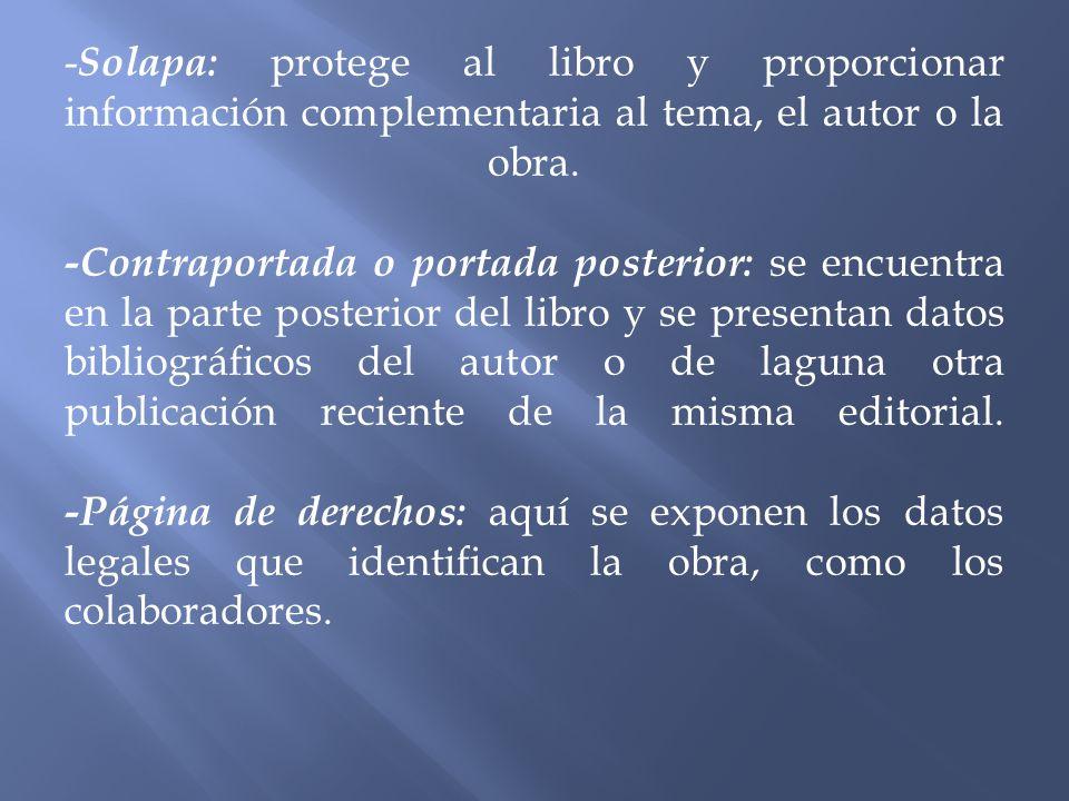 - Solapa: protege al libro y proporcionar información complementaria al tema, el autor o la obra. -Contraportada o portada posterior: se encuentra en