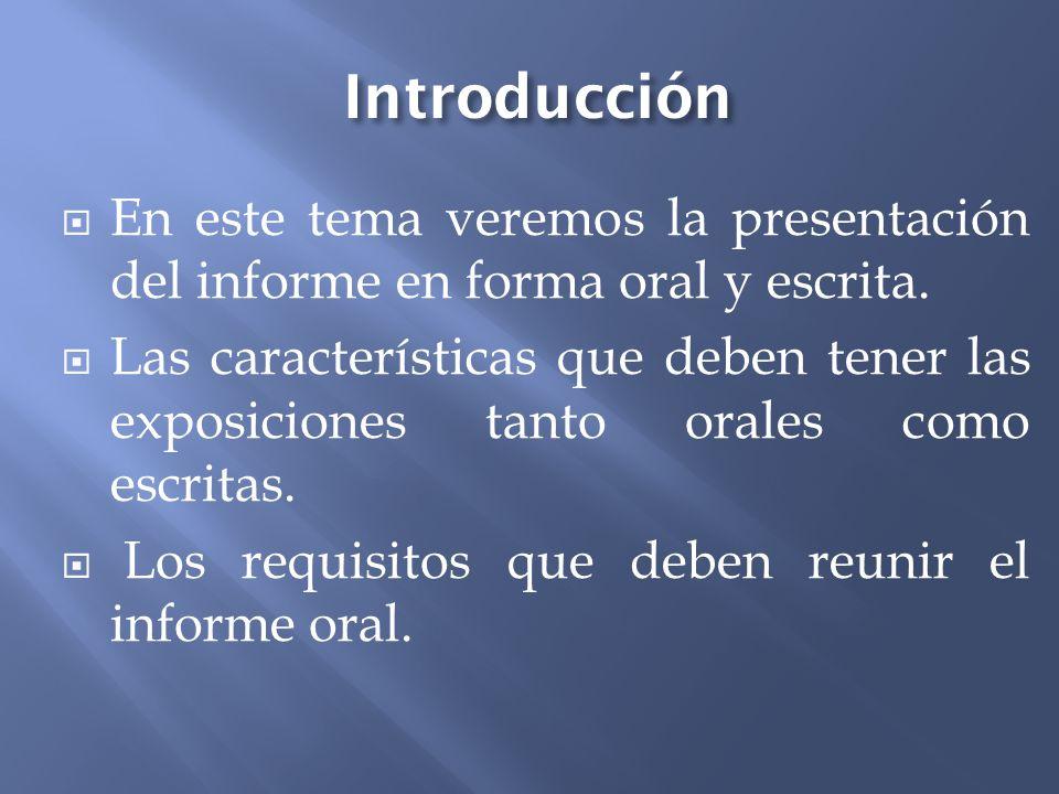 Introducción En este tema veremos la presentación del informe en forma oral y escrita. Las características que deben tener las exposiciones tanto oral