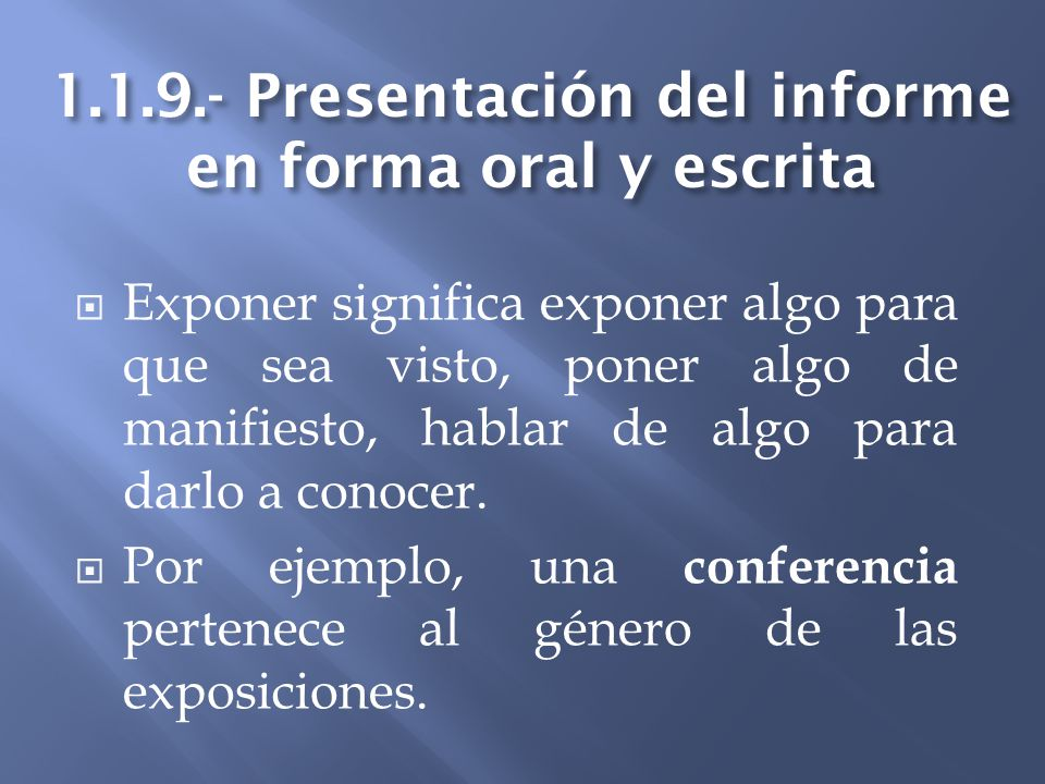 1.1.9.- Presentación del informe en forma oral y escrita Exponer significa exponer algo para que sea visto, poner algo de manifiesto, hablar de algo p