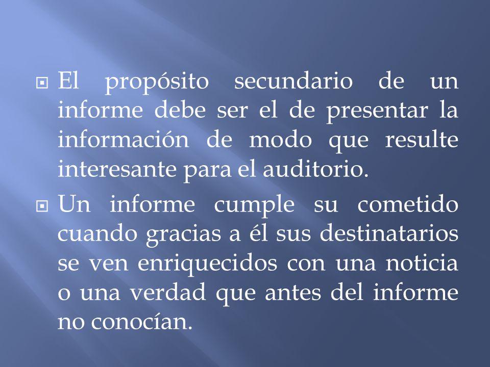 El propósito secundario de un informe debe ser el de presentar la información de modo que resulte interesante para el auditorio. Un informe cumple su