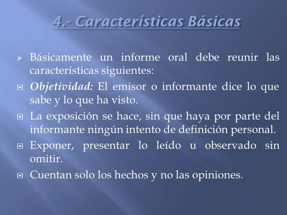 Básicamente un informe oral debe reunir las características siguientes: Objetividad: El emisor o informante dice lo que sabe y lo que ha visto. La exp