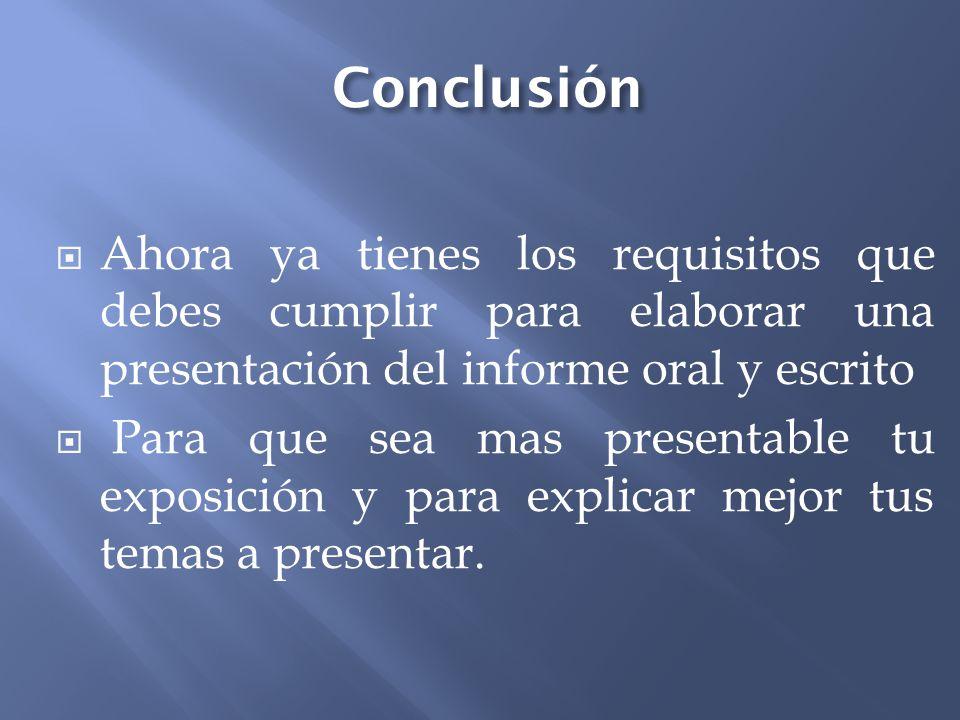 Conclusión Ahora ya tienes los requisitos que debes cumplir para elaborar una presentación del informe oral y escrito Para que sea mas presentable tu