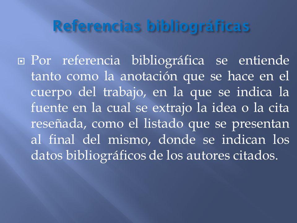 Referencias bibliográficas Por referencia bibliográfica se entiende tanto como la anotación que se hace en el cuerpo del trabajo, en la que se indica
