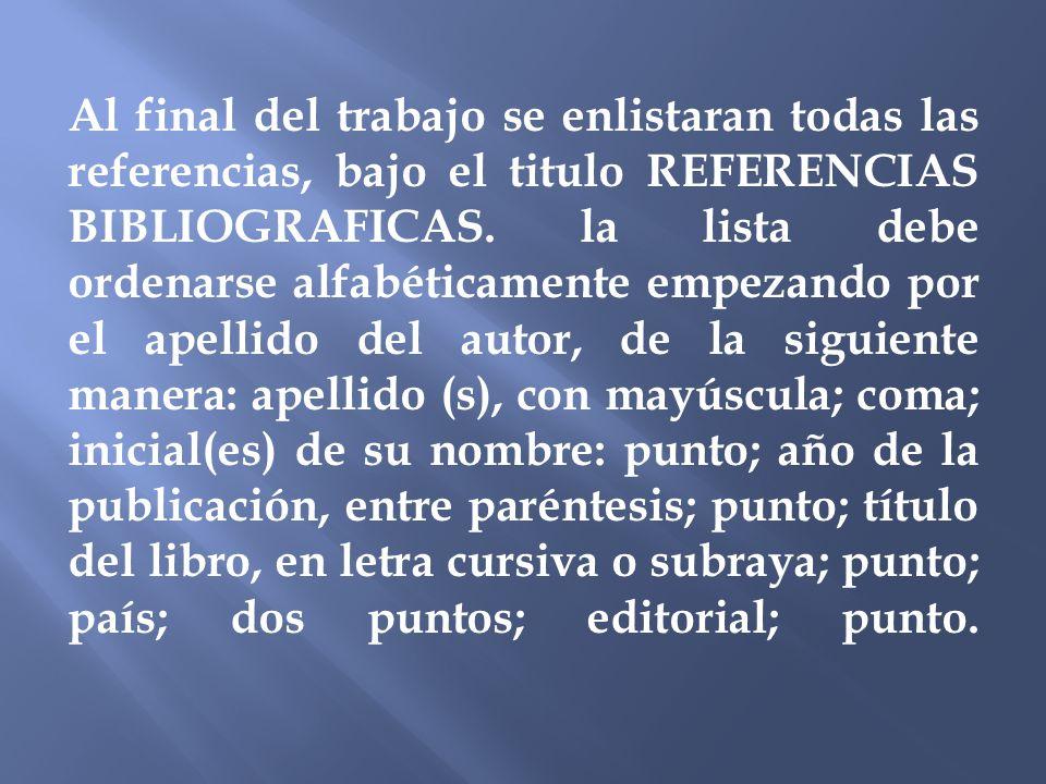 Al final del trabajo se enlistaran todas las referencias, bajo el titulo REFERENCIAS BIBLIOGRAFICAS. la lista debe ordenarse alfabéticamente empezando