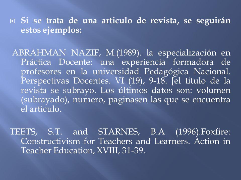 Si se trata de una articulo de revista, se seguirán estos ejemplos: ABRAHMAN NAZIF, M.(1989). la especialización en Práctica Docente: una experiencia