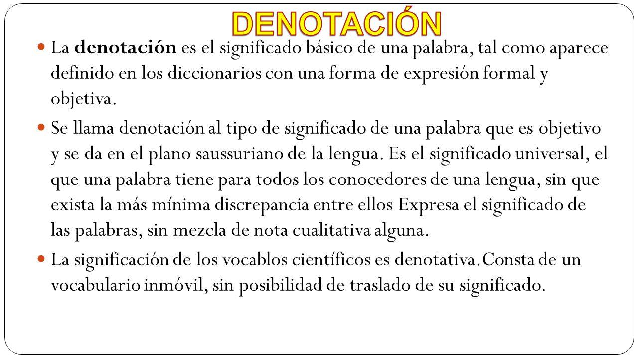 La denotación es el significado básico de una palabra, tal como aparece definido en los diccionarios con una forma de expresión formal y objetiva. Se