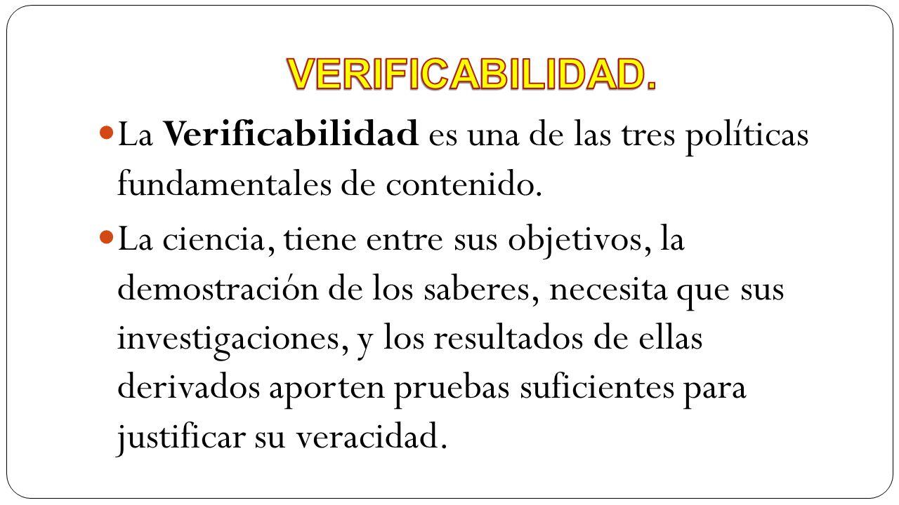 La Verificabilidad es una de las tres políticas fundamentales de contenido. La ciencia, tiene entre sus objetivos, la demostración de los saberes, nec