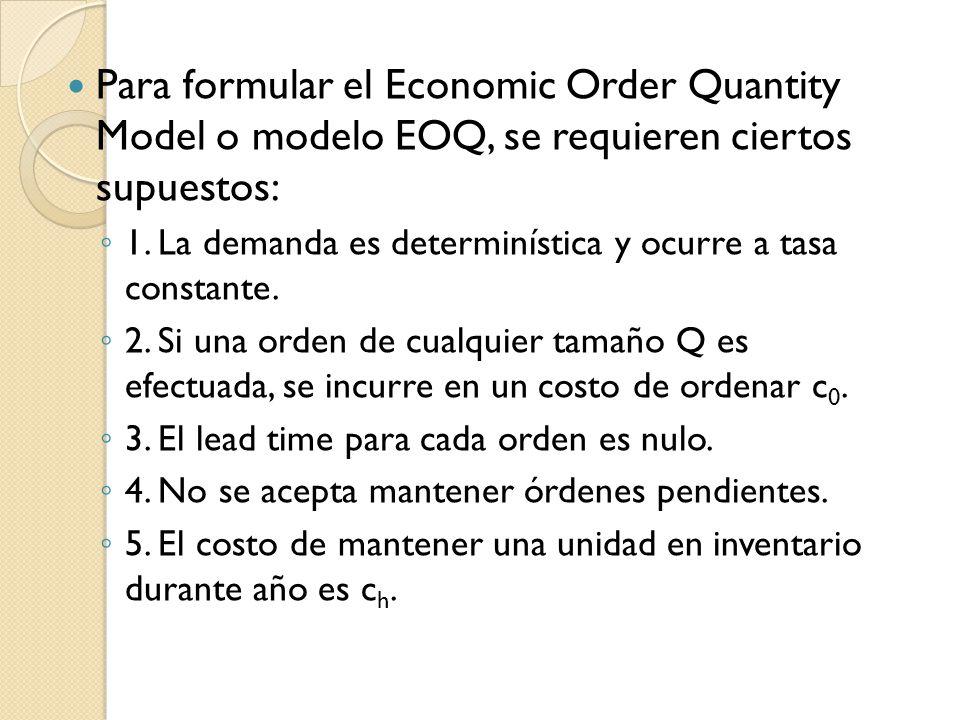 Para formular el Economic Order Quantity Model o modelo EOQ, se requieren ciertos supuestos: 1. La demanda es determinística y ocurre a tasa constante