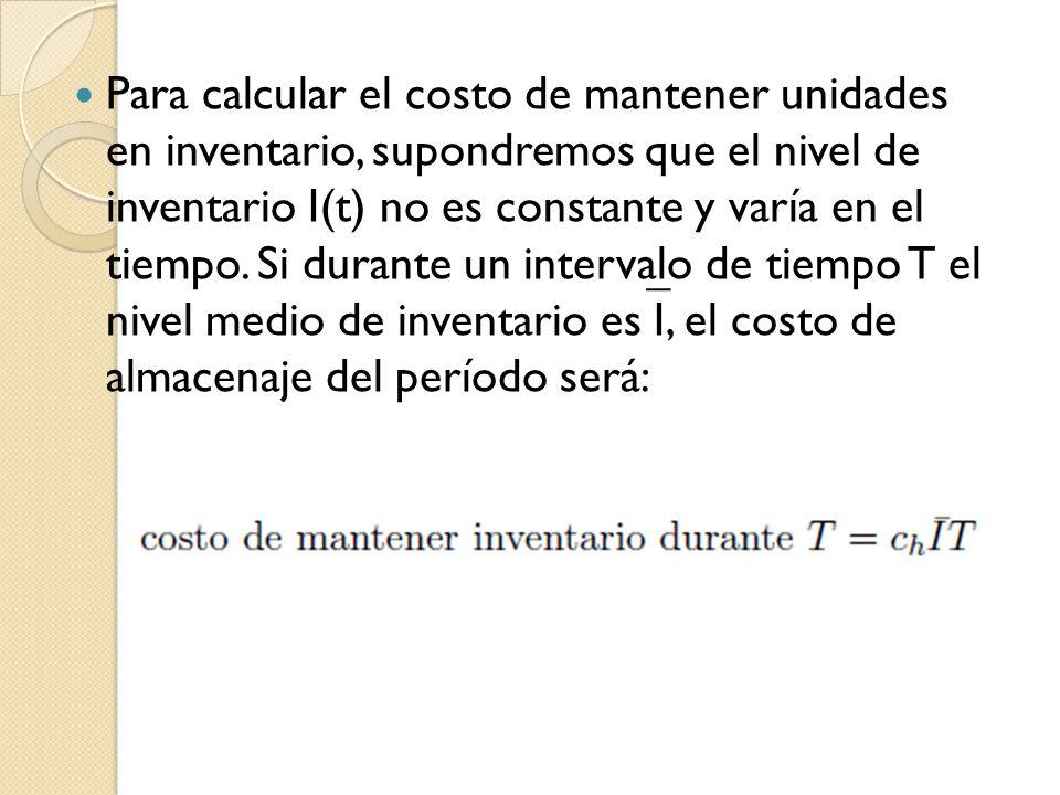 Para calcular el costo de mantener unidades en inventario, supondremos que el nivel de inventario I(t) no es constante y varía en el tiempo. Si durant