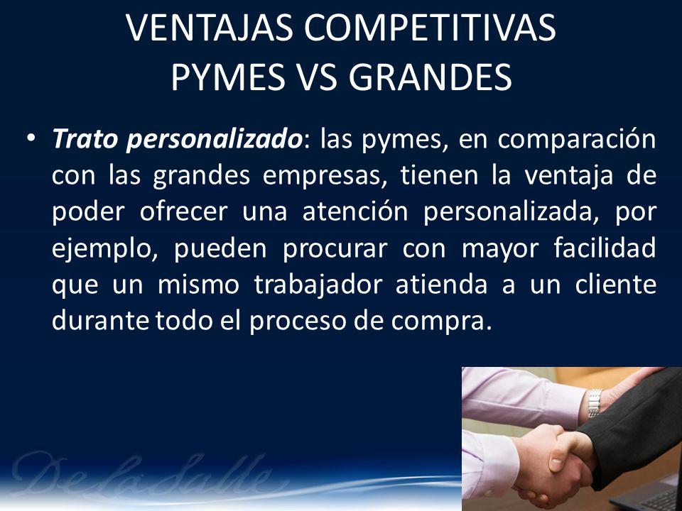 VENTAJAS COMPETITIVAS PYMES VS GRANDES Trato personalizado: las pymes, en comparación con las grandes empresas, tienen la ventaja de poder ofrecer una