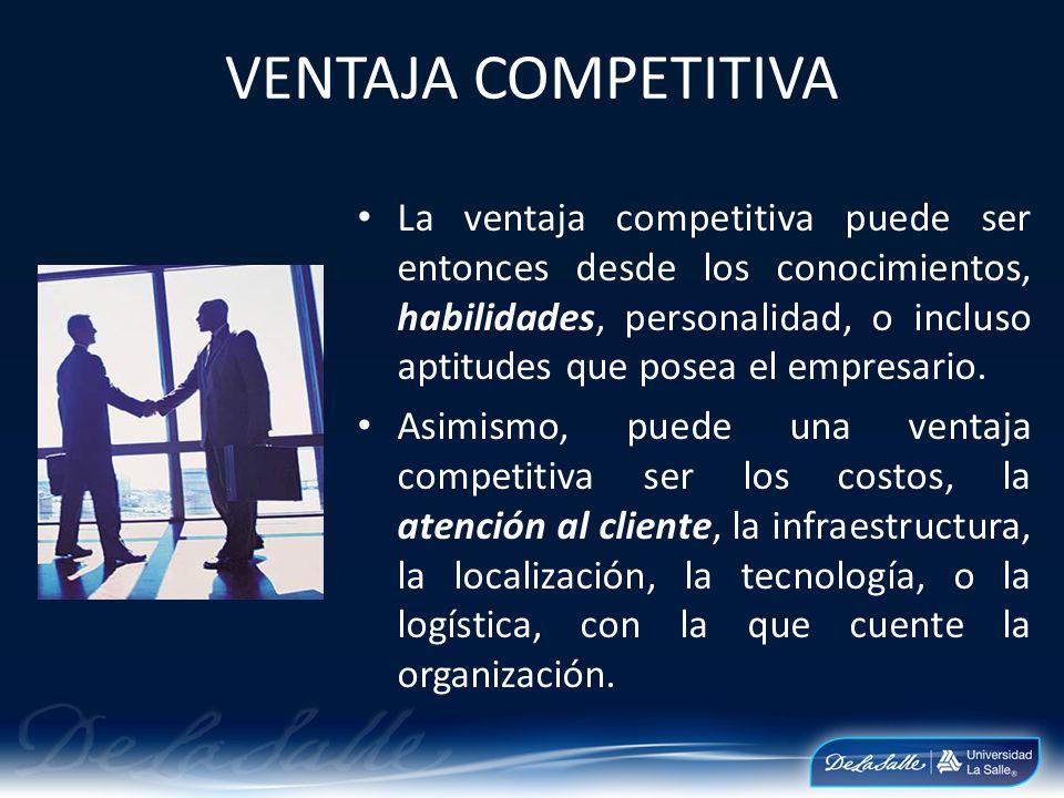 VENTAJA COMPETITIVA La ventaja competitiva puede ser entonces desde los conocimientos, habilidades, personalidad, o incluso aptitudes que posea el emp