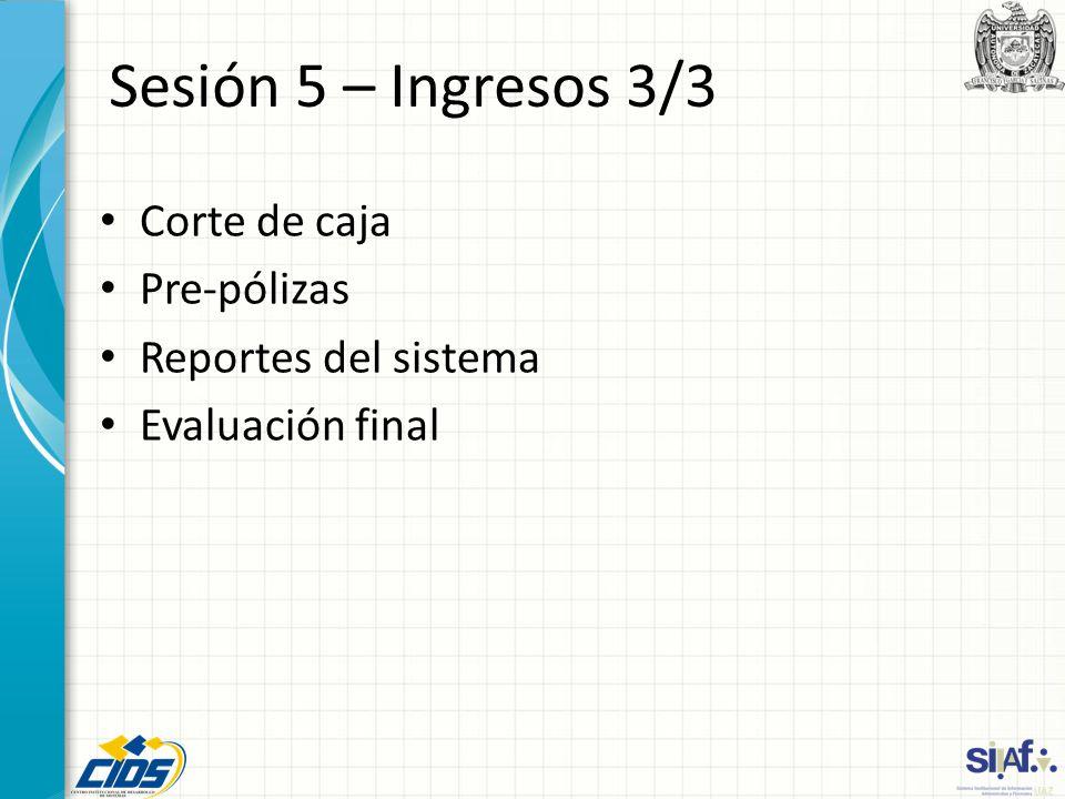 Sesión 5 – Ingresos 3/3 Corte de caja Pre-pólizas Reportes del sistema Evaluación final