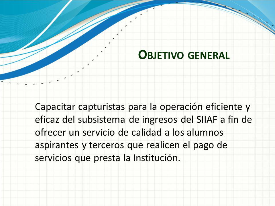 O BJETIVO GENERAL Capacitar capturistas para la operación eficiente y eficaz del subsistema de ingresos del SIIAF a fin de ofrecer un servicio de cali