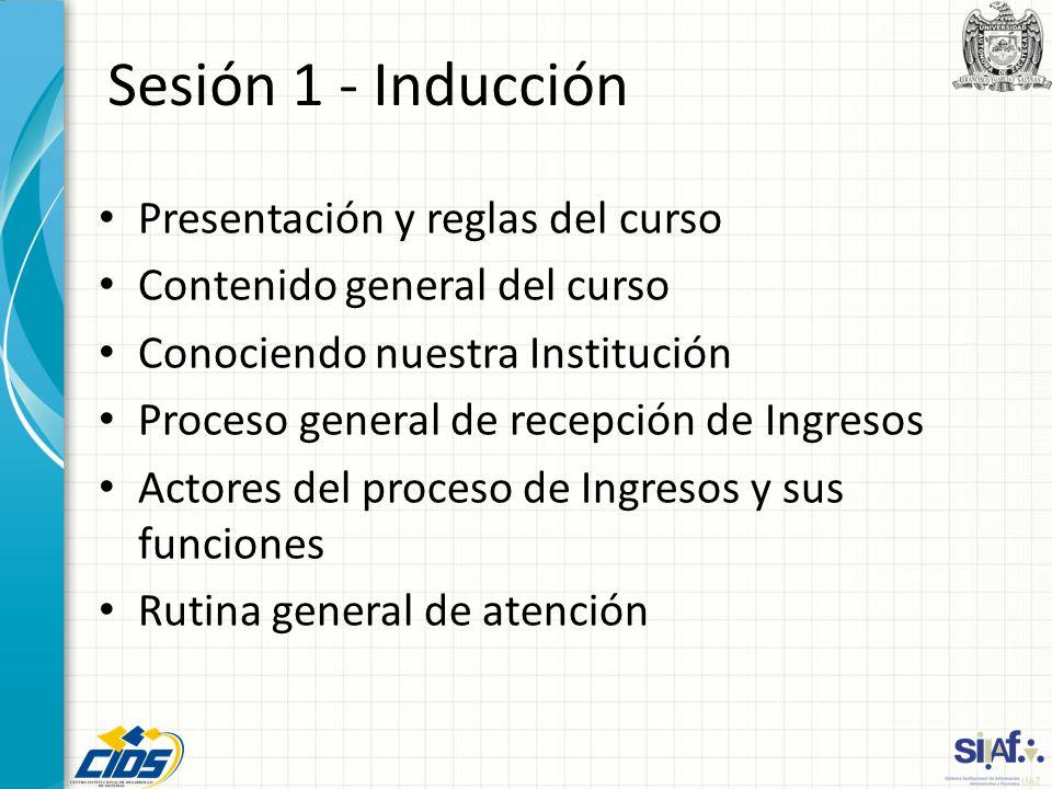 Sesión 1 - Inducción Presentación y reglas del curso Contenido general del curso Conociendo nuestra Institución Proceso general de recepción de Ingres