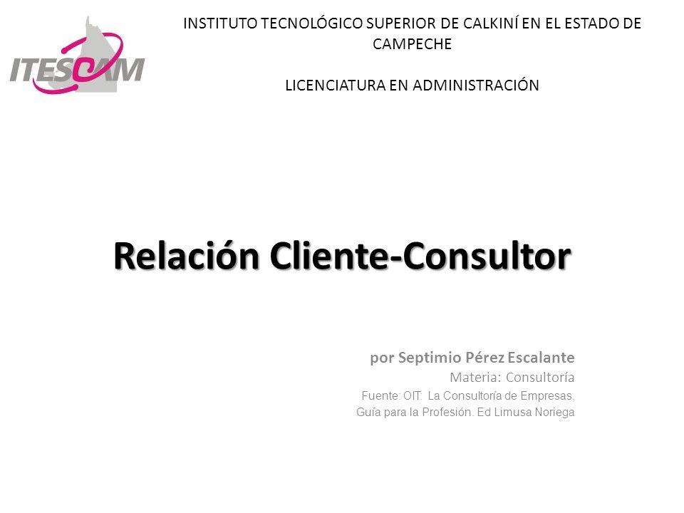 Relación Cliente-Consultor por Septimio Pérez Escalante Materia: Consultoría Fuente: OIT: La Consultoría de Empresas, Guía para la Profesión. Ed Limus
