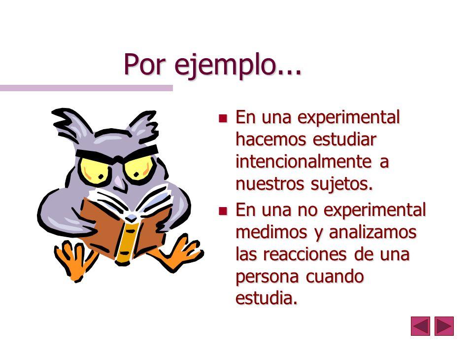 Por ejemplo... n En una experimental hacemos estudiar intencionalmente a nuestros sujetos. n En una no experimental medimos y analizamos las reaccione