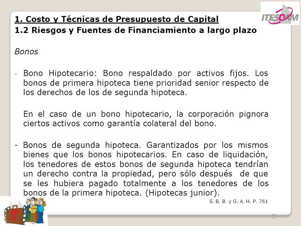 5 1. Costo y Técnicas de Presupuesto de Capital 1.2 Riesgos y Fuentes de Financiamiento a largo plazo Bonos - Bono Hipotecario: Bono respaldado por ac