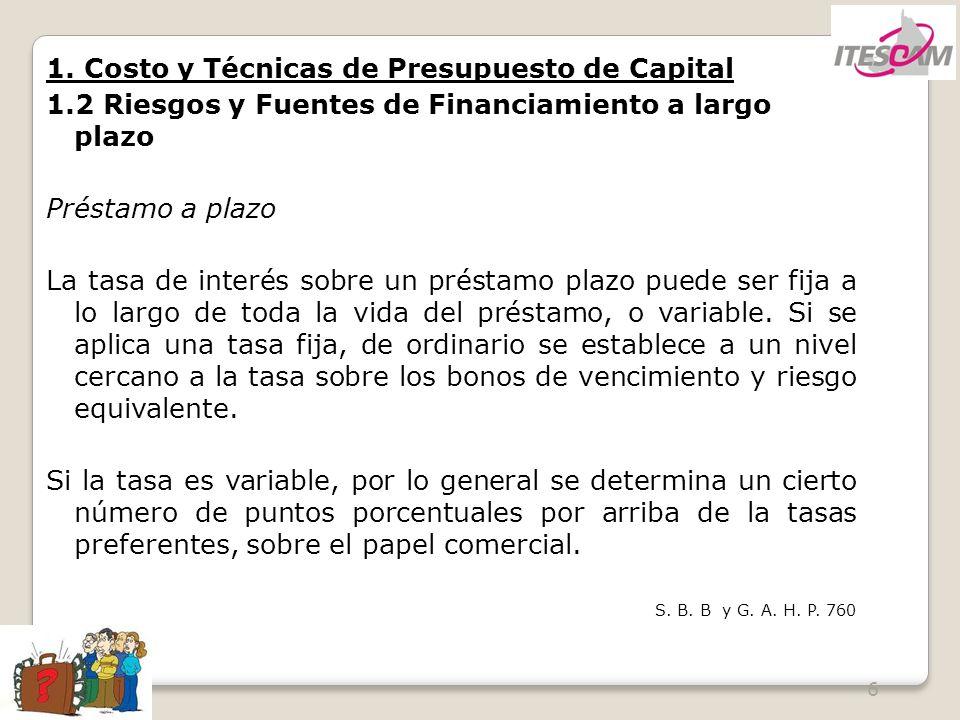 6 1. Costo y Técnicas de Presupuesto de Capital 1.2 Riesgos y Fuentes de Financiamiento a largo plazo Préstamo a plazo La tasa de interés sobre un pré
