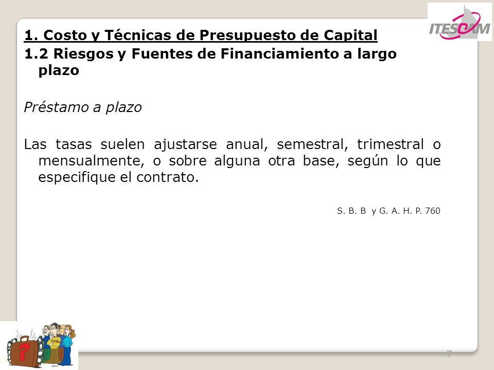 7 1. Costo y Técnicas de Presupuesto de Capital 1.2 Riesgos y Fuentes de Financiamiento a largo plazo Préstamo a plazo Las tasas suelen ajustarse anua