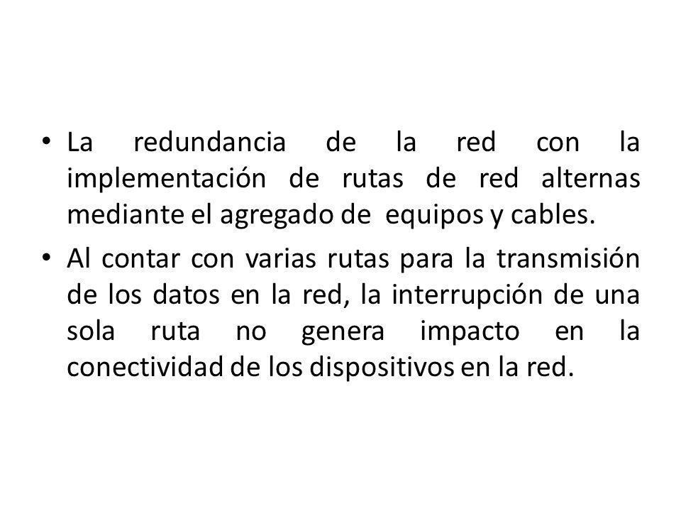 La redundancia de la red con la implementación de rutas de red alternas mediante el agregado de equipos y cables. Al contar con varias rutas para la t