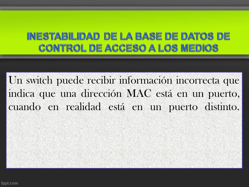 Un switch puede recibir información incorrecta que indica que una dirección MAC está en un puerto, cuando en realidad está en un puerto distinto.