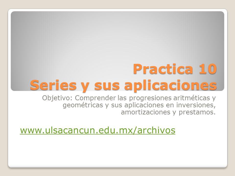 Practica 10 Series y sus aplicaciones Objetivo: Comprender las progresiones aritméticas y geométricas y sus aplicaciones en inversiones, amortizaciones y prestamos.