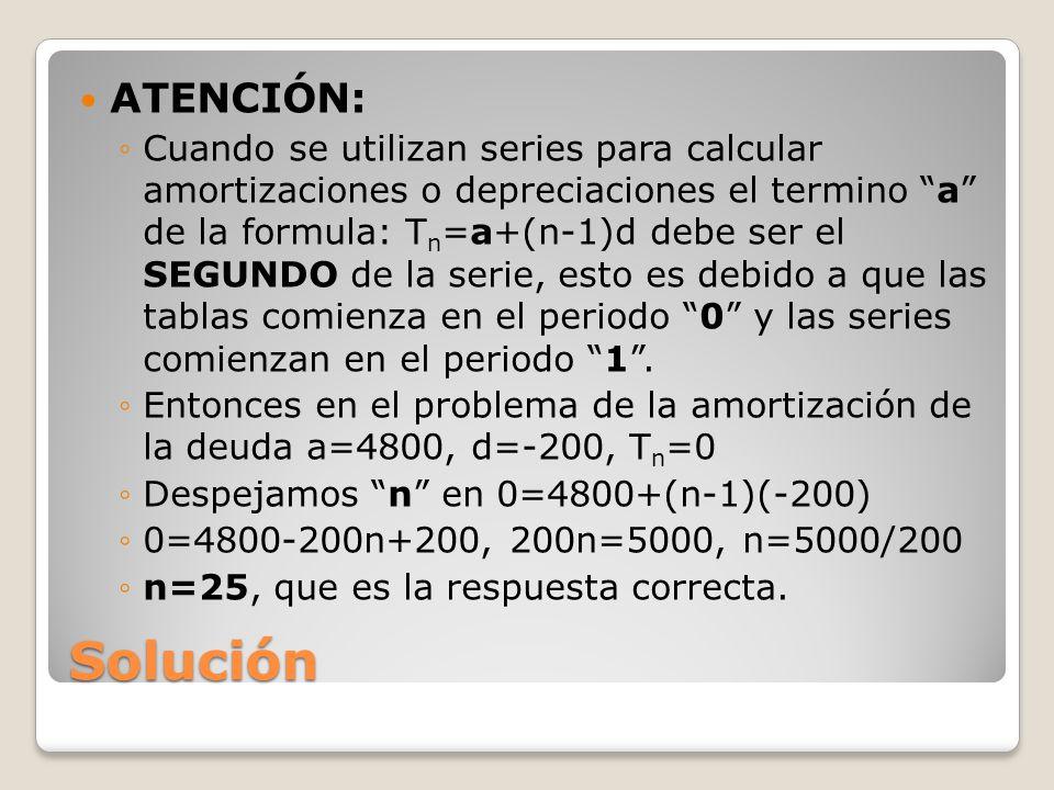 Solución ATENCIÓN: Cuando se utilizan series para calcular amortizaciones o depreciaciones el termino a de la formula: T n =a+(n-1)d debe ser el SEGUNDO de la serie, esto es debido a que las tablas comienza en el periodo 0 y las series comienzan en el periodo 1.
