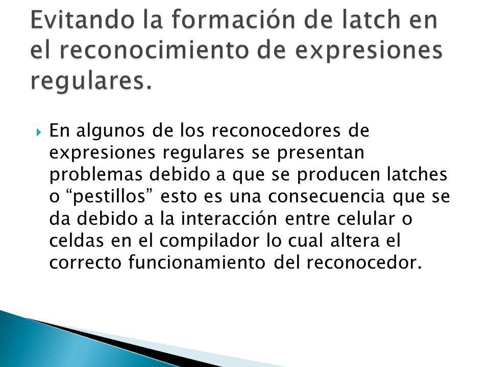 Por ello la idea es realizar una transformación que elimine la expresión que ocasiona la aparición del latch o pestillo, a diferencia de las soluciones anterior que agrandaban los reconocedores y alteraban la velocidad en la que trabajaba el reconocedor.